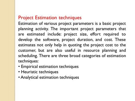 Project Estimation techniques Estimation of various project parameters is a basic project planning activity. The important project parameters that are.