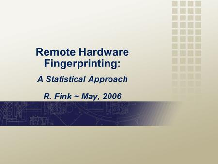 Remote Hardware Fingerprinting: A Statistical Approach R. Fink ~ May, 2006.