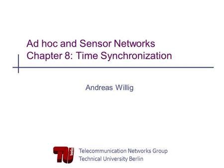 Telecommunication Networks Group Technical University Berlin Ad hoc and Sensor Networks Chapter 8: Time Synchronization Andreas Willig.