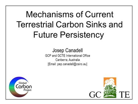 Mechanisms of Current Terrestrial Carbon Sinks and Future Persistency Josep Canadell GCP and GCTE International Office Canberra, Australia [