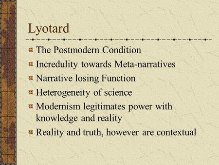 Lyotard The Postmodern Condition Incredulity towards Meta-narratives Narrative losing Function Heterogeneity of science Modernism legitimates power with.
