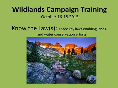 Know the Law(s): Three key laws enabling lands and water conservation efforts. Wildlands Campaign Training October 16-18 2015.