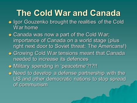 The Cold War and Canada  Igor Gouzenko brought the realities of the Cold War home  Canada was now a part of the Cold War; importance of Canada on a world.
