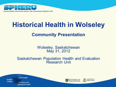 Historical Health in Wolseley Community Presentation Wolseley, Saskatchewan May 31, 2012 Saskatchewan Population Health and Evaluation Research Unit.