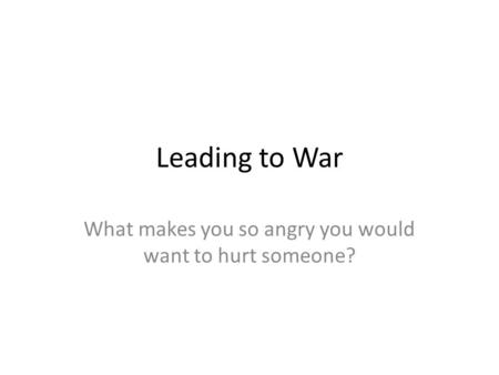 Leading to War What makes you so angry you would want to hurt someone?