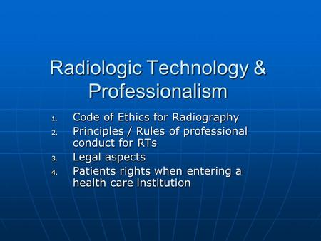 Radiologic Technology & Professionalism 1. Code of Ethics for Radiography 2. Principles / Rules of professional conduct for RTs 3. Legal aspects 4. Patients.