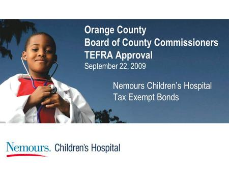 Orange County Board of County Commissioners TEFRA Approval September 22, 2009 Nemours Children's Hospital Tax Exempt Bonds.