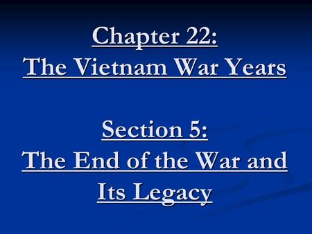 Chapter 22: The Vietnam War Years Section 5: The End of the War and Its Legacy.