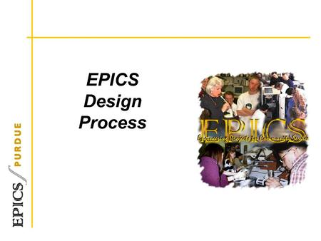 EPICS Design Process. Design Process and Project Mgt Many models and tools Design Process oMechanical Engineering Ullman's - 6 steps oEngineering Your.