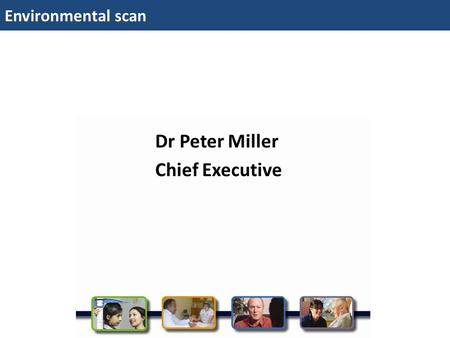 Environmental scan Dr Peter Miller Chief Executive.