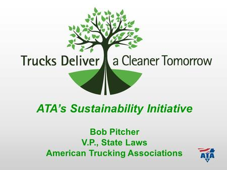 ATA's Sustainability Initiative Bob Pitcher V.P., State Laws American Trucking Associations.