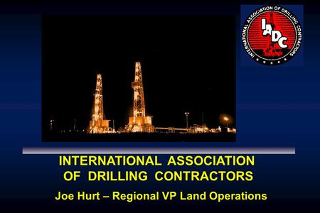 INTERNATIONAL ASSOCIATION OF DRILLING CONTRACTORS Joe Hurt – Regional VP Land Operations.