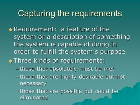 Capturing the requirements  Requirement: a feature of the system or a description of something the system is capable of doing in order to fulfill the.
