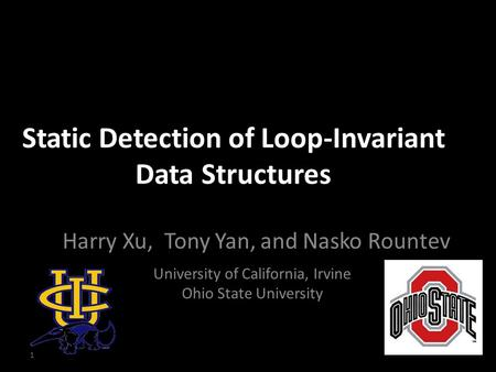 Static Detection of Loop-Invariant Data Structures Harry Xu, Tony Yan, and Nasko Rountev University of California, Irvine Ohio State University 1.