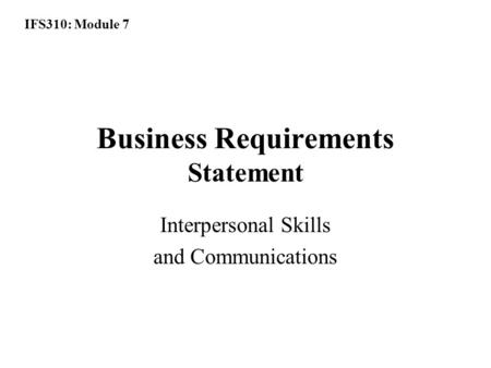 IFS310: Module 7 Business Requirements Statement Interpersonal Skills and Communications.