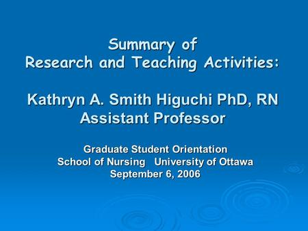 Summary of Research and Teaching Activities: Kathryn A. Smith Higuchi PhD, RN Assistant Professor Graduate Student Orientation School of Nursing University.