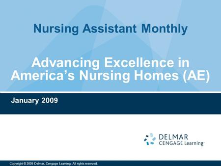 Nursing Assistant Monthly Copyright © 2009 Delmar, Cengage Learning. All rights reserved. Advancing Excellence in America's Nursing Homes (AE) January.