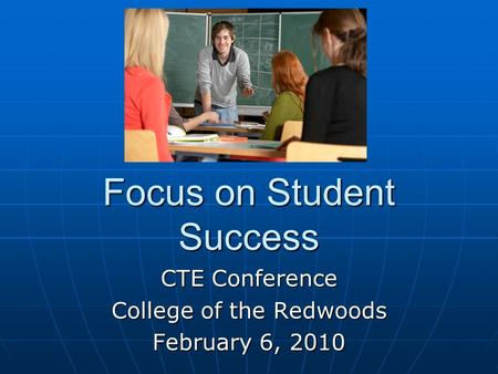 Focus on Student Success CTE Conference College of the Redwoods February 6, 2010.