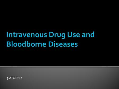9.ATOD.1.4.  Explain intravenous drug use and the possible risks  Review common bloodborne diseases and possible complications  List ways to reduce.