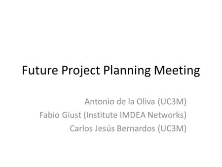 Future Project Planning Meeting Antonio de la Oliva (UC3M) Fabio Giust (Institute IMDEA Networks) Carlos Jesús Bernardos (UC3M)