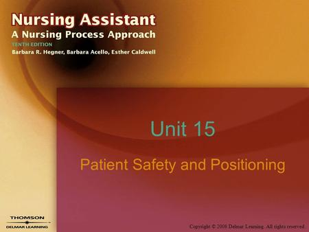 Copyright © 2008 Delmar Learning. All rights reserved. Unit 15 Patient Safety and Positioning.