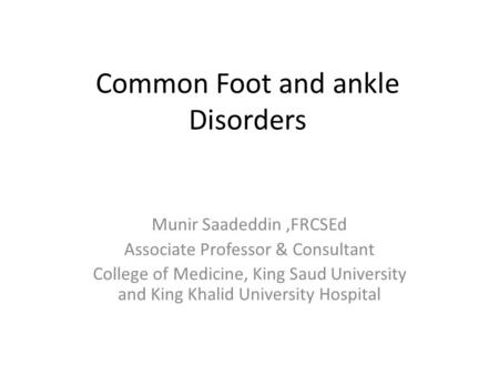 Common Foot and ankle Disorders Munir Saadeddin,FRCSEd Associate Professor & Consultant College of Medicine, King Saud University and King Khalid University.