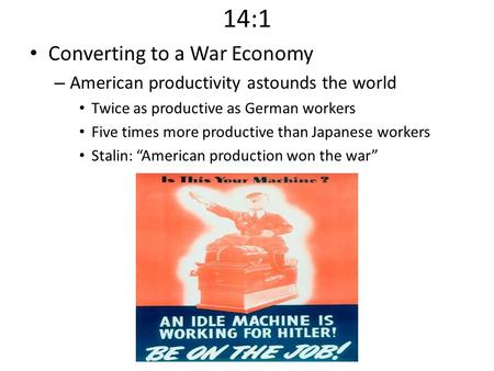 14:1 Converting to a War Economy – American productivity astounds the world Twice as productive as German workers Five times more productive than Japanese.