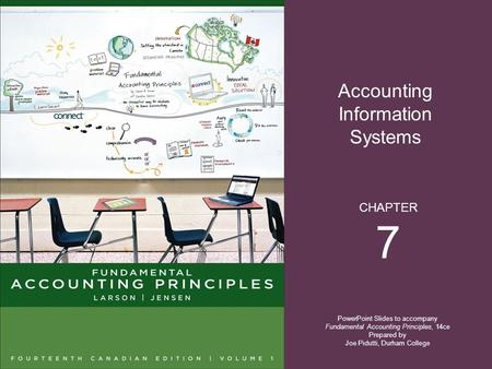 Accounting Information Systems PowerPoint Slides to accompany Fundamental Accounting Principles, 14ce Prepared by Joe Pidutti, Durham College CHAPTER 7.