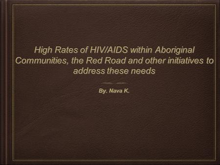 High Rates of HIV/AIDS within Aboriginal Communities, the Red Road and other initiatives to address these needs By. Nava K.