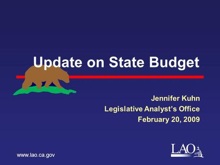 LAO Update on State Budget Jennifer Kuhn Legislative Analyst's Office February 20, 2009 www.lao.ca.gov.