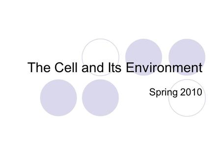 The Cell and Its Environment Spring 2010. What is a cell? A cell is the basic unit of living things. Some living things are composed of only one cell.