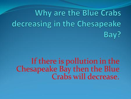 If there is pollution in the Chesapeake Bay then the Blue Crabs will decrease.
