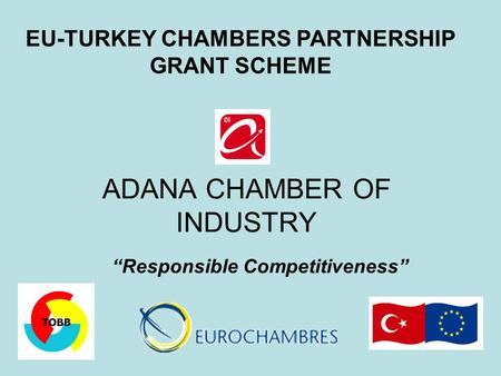 "ADANA CHAMBER OF INDUSTRY ""Responsible Competitiveness"" EU-TURKEY CHAMBERS PARTNERSHIP GRANT SCHEME."