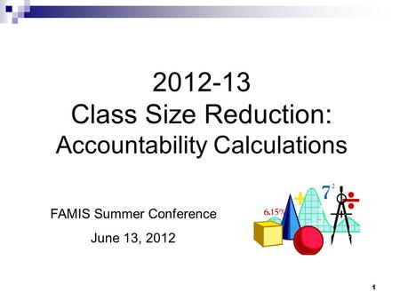 1 2012-13 Class Size Reduction: Accountability Calculations FAMIS Summer Conference June 13, 2012.