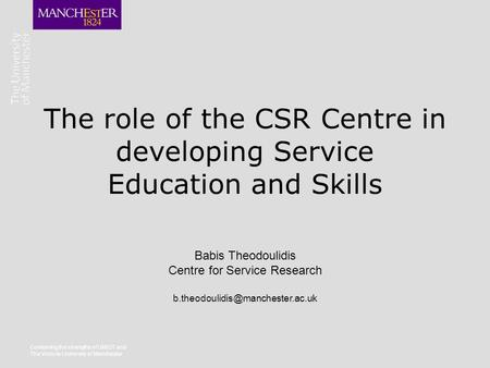 The role of the CSR Centre in developing Service Education and Skills Combining the strengths of UMIST and The Victoria University of Manchester Babis.
