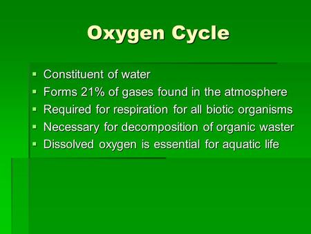 Oxygen Cycle  Constituent of water  Forms 21% of gases found in the atmosphere  Required for respiration for all biotic organisms  Necessary for decomposition.