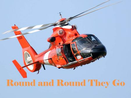 Round and Round They Go. Helicopter helicopter – a plane that gets its lift from a powered rotor.