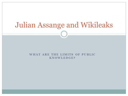 WHAT ARE THE LIMITS OF PUBLIC KNOWLEDGE? Julian Assange and Wikileaks.