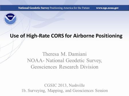 Use of High-Rate CORS for Airborne Positioning Theresa M. Damiani NOAA- National Geodetic Survey, Geosciences Research Division CGSIC 2013, Nashville 1b.