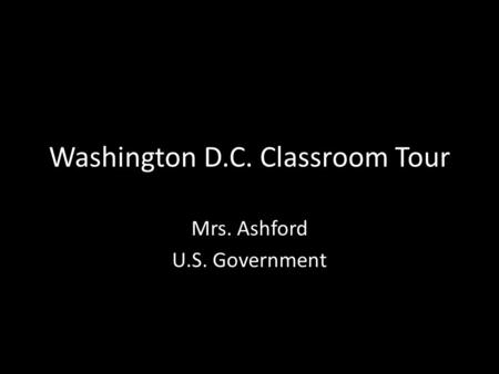 Washington D.C. Classroom Tour Mrs. Ashford U.S. Government.