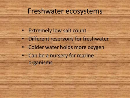 Freshwater ecosystems Extremely low salt count Different reservoirs for freshwater Colder water holds more oxygen Can be a nursery for marine organisms.