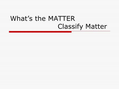 What's the MATTER Classify Matter. Matter, Classify Matter At the conclusion of our time together, you should be able to: 1. Classify a mixture of matter.