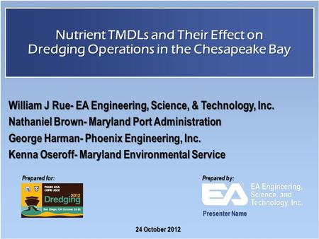 Prepared for: Prepared by: Nutrient TMDLs and Their Effect on Dredging Operations in the Chesapeake Bay 24 October 2012 William J Rue- EA Engineering,