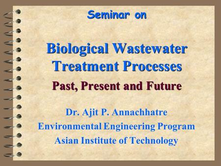 Seminar on Biological Wastewater Treatment Processes Past, Present and Future Dr. Ajit P. Annachhatre Environmental Engineering Program Asian Institute.