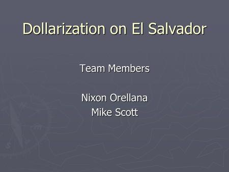 Dollarization on El Salvador Team Members Nixon Orellana Mike Scott.