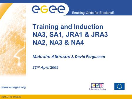 INFSO-RI-508833 Enabling Grids for E-sciencE www.eu-egee.org Training and Induction NA3, SA1, JRA1 & JRA3 NA2, NA3 & NA4 Malcolm Atkinson & David Fergusson.
