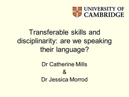 Transferable skills and disciplinarity: are we speaking their language? Dr Catherine Mills & Dr Jessica Morrod.