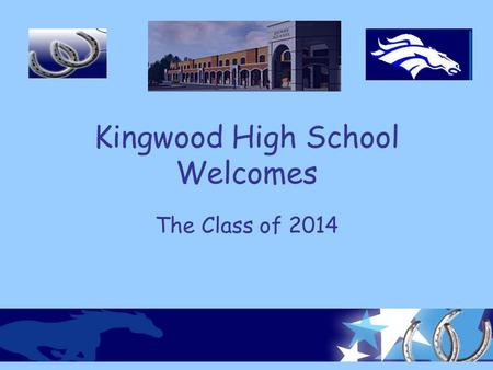 Kingwood High School Welcomes The Class of 2014. What will Kingwood High School offer you? New opportunities New responsibilities New challenges New privileges.