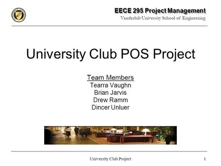 EECE 295 Project Management Vanderbilt University School of Engineering 1 University Club Project University Club POS Project Team Members Tearra Vaughn.