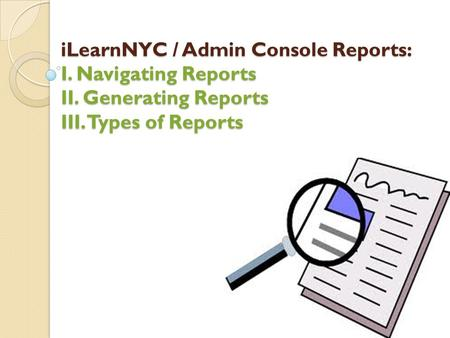 ILearnNYC / Admin Console Reports: I. Navigating Reports II. Generating Reports III. Types of Reports.